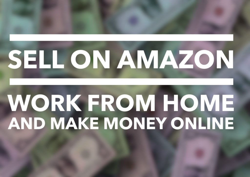 Sell on Amazon – Work From Home And Make Money Online FBA